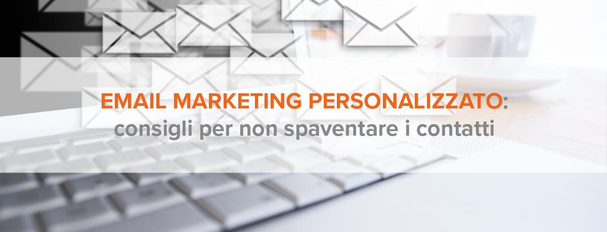 Email marketing personalizzato: consigli per non spaventare i contatti