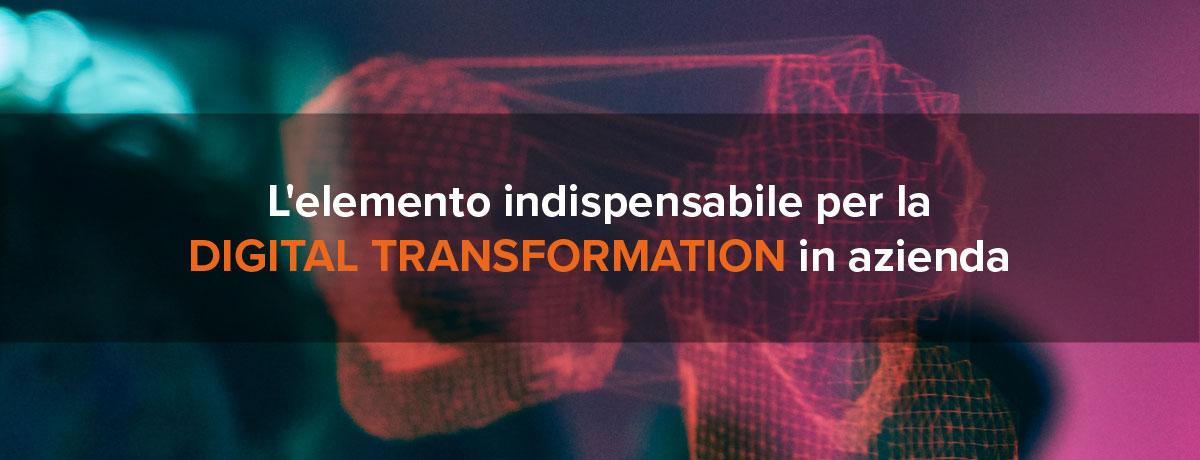 L'elemento indispensabile per la digital transformation in azienda