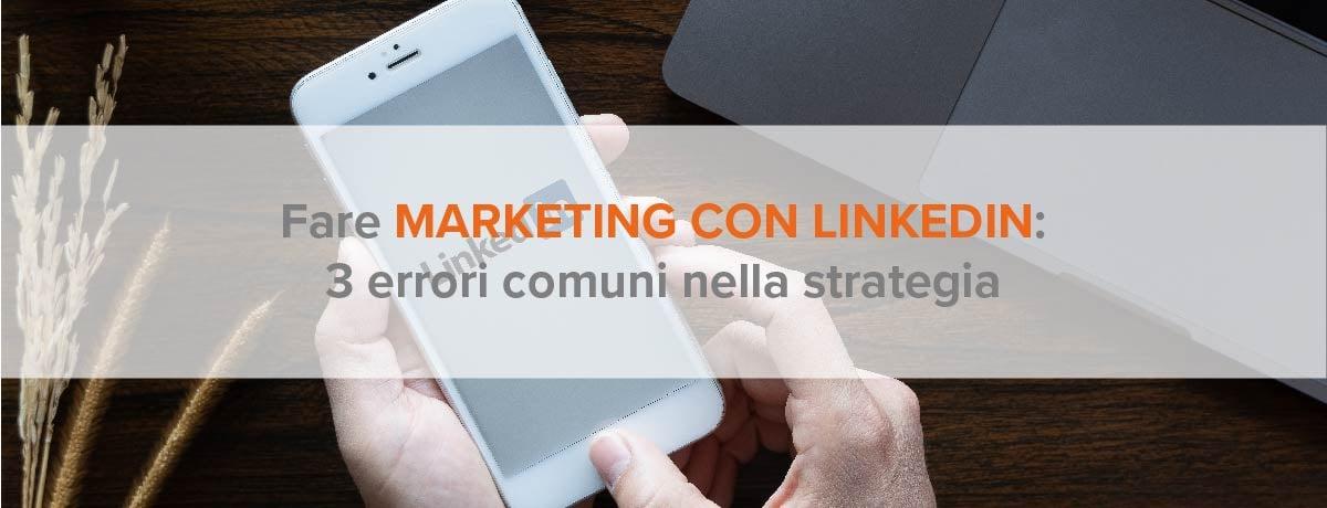 Fare marketing con LinkedIn: 3 errori comuni nella strategia