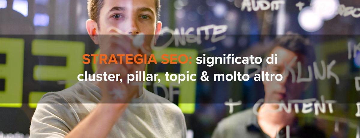 Strategia SEO significato di cluster, pillar, topic & molto altro