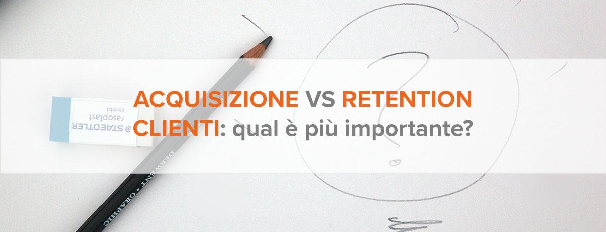 Acquisizione clienti VS retention: quale è più importante?