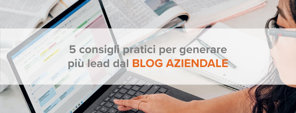 5 consigli pratici per generare più lead dal blog aziendale